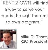 RENT-2-OWN will find a way to serve your needs through the rent to own program. -Mike D. Tissot, R2O President