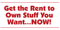 Get the Rent to Own Stuff You Want…NOW!