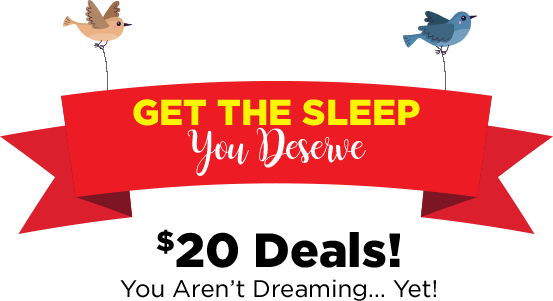 get the sleep you deserve $20deals you aren't dreaming... yet!